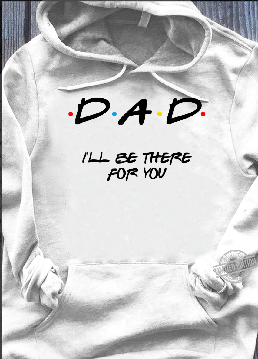 Father'd Day Friends Dad I'll Be There For You Shirt hoodie