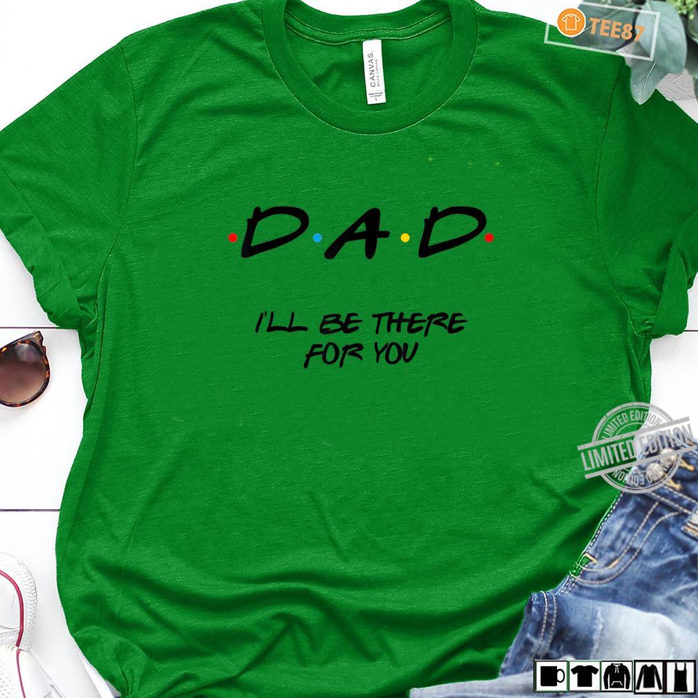 Father'd Day Friends Dad I'll Be There For You Shirt long sleeved