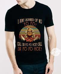 I aint scared of no po po call da po po hoe call da po po hoe t shirt
