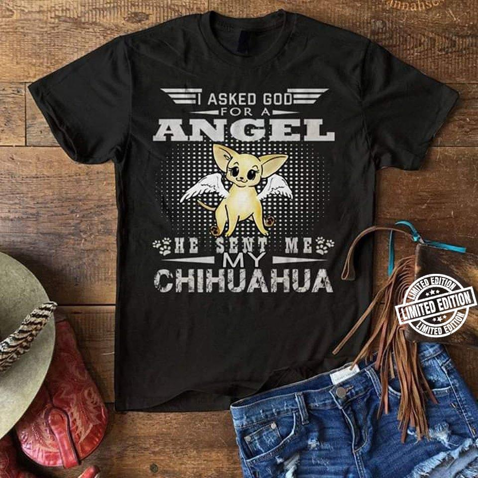 I asked god for a angel he sent me my chihuahua shirt