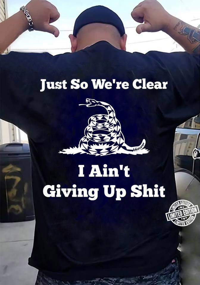 Just so we're clear I ain't giving up shit shirt