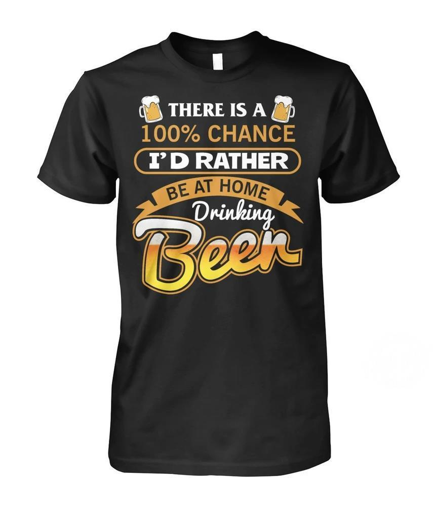 There is a 100% chance I'd rather be at home drinking beer shirt