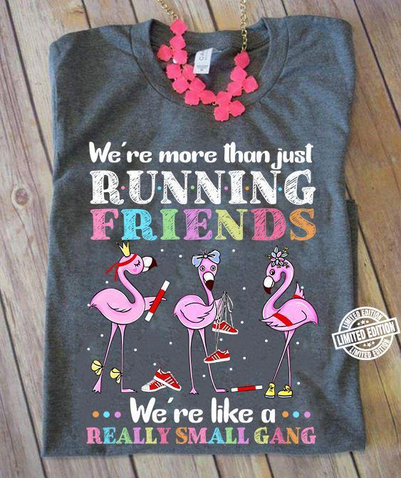 We're more than just running friends we're like a really small gang shirt