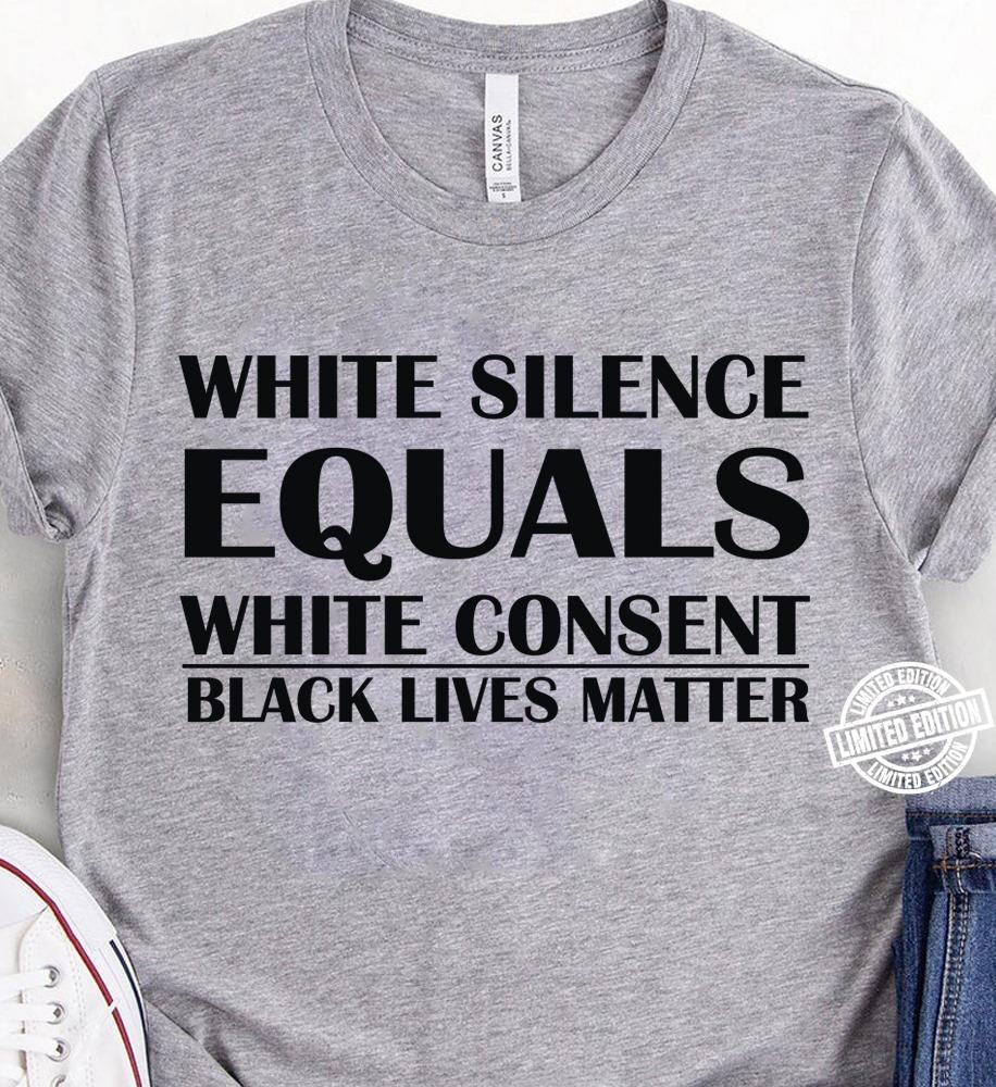 White silence equals white consent black lives matter shirt